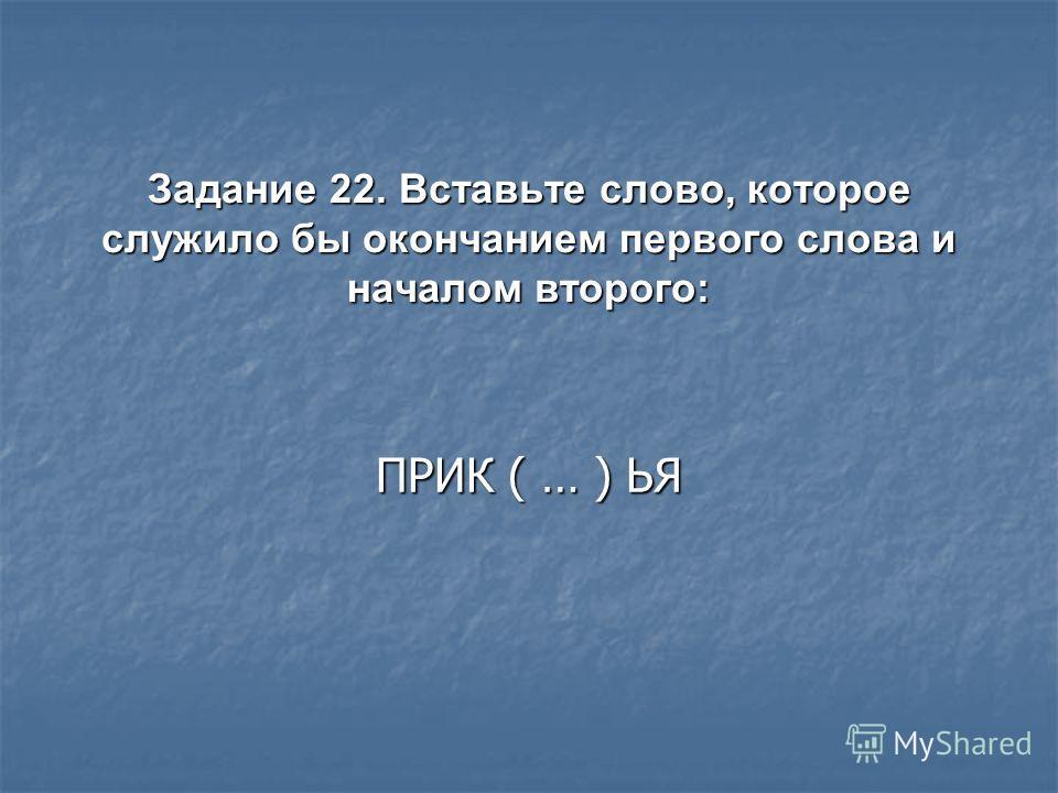 Задание 22. Вставьте слово, которое служило бы окончанием первого слова и началом второго: ПРИК ( … ) ЬЯ