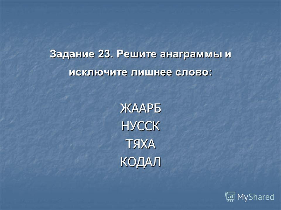 Задание 23. Решите анаграммы и исключите лишнее слово: ЖААРБНУССКТЯХАКОДАЛ