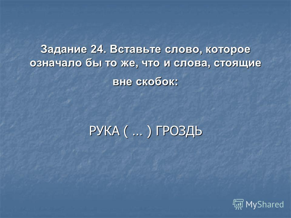 Задание 24. Вставьте слово, которое означало бы то же, что и слова, стоящие вне скобок: РУКА ( … ) ГРОЗДЬ