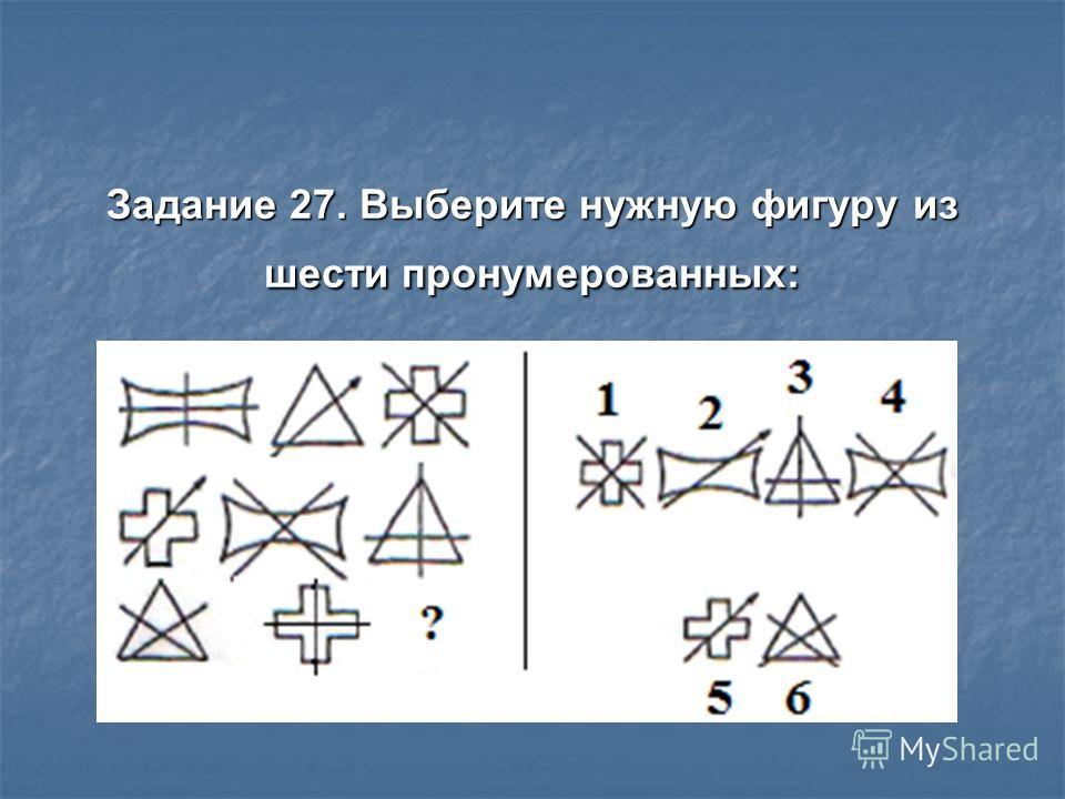Задание 27. Выберите нужную фигуру из шести пронумерованных: