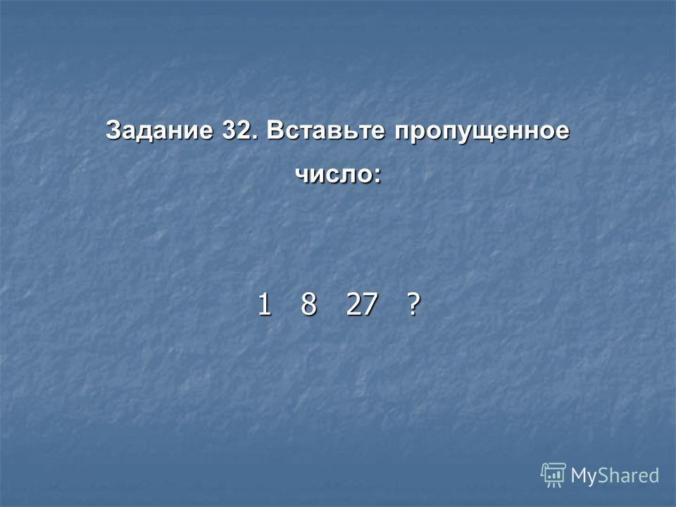 Задание 32. Вставьте пропущенное число: 1 8 27 ?