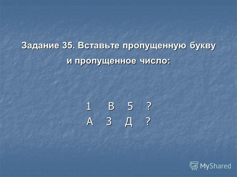 Задание 35. Вставьте пропущенную букву и пропущенное число: 1 В 5 ? А 3 Д ?