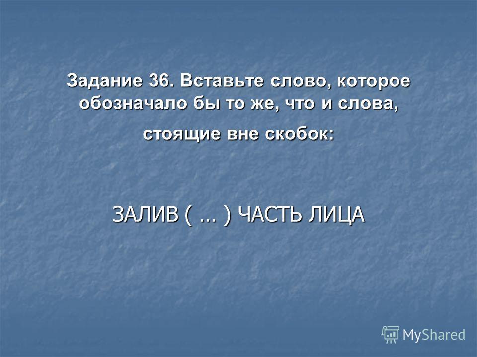 Задание 36. Вставьте слово, которое обозначало бы то же, что и слова, стоящие вне скобок: ЗАЛИВ ( … ) ЧАСТЬ ЛИЦА
