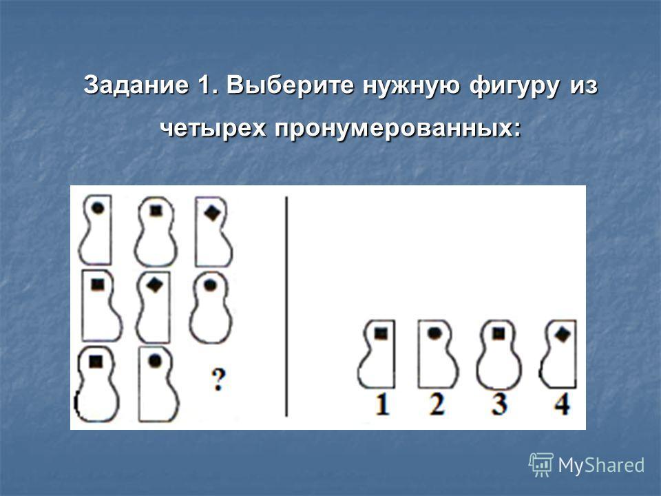 Задание 1. Выберите нужную фигуру из четырех пронумерованных: