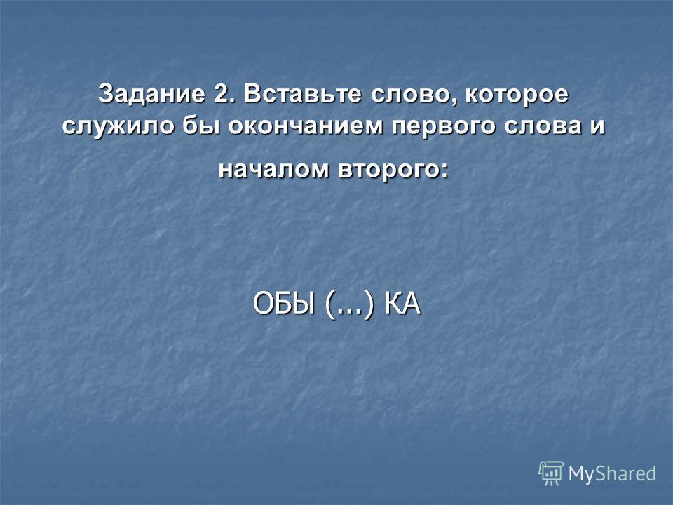 Задание 2. Вставьте слово, которое служило бы окончанием первого слова и началом второго: ОБЫ (...) КА