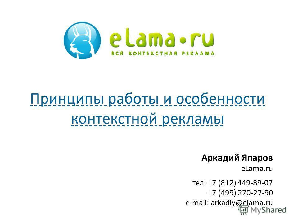Аркадий Япаров eLama.ru тел: +7 (812) 449-89-07 +7 (499) 270-27-90 e-mail: arkadiy@elama.ru Принципы работы и особенности контекстной рекламы