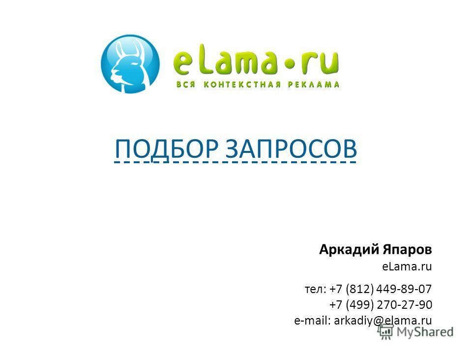 Аркадий Япаров eLama.ru тел: +7 (812) 449-89-07 +7 (499) 270-27-90 e-mail: arkadiy@elama.ru ПОДБОР ЗАПРОСОВ