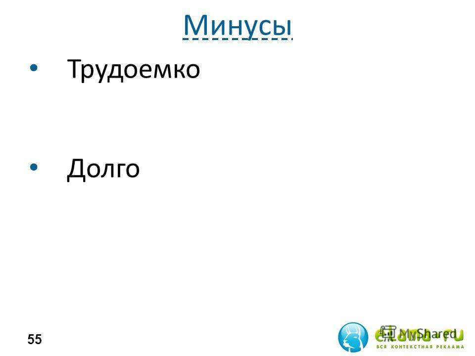 Минусы Трудоемко Долго 55