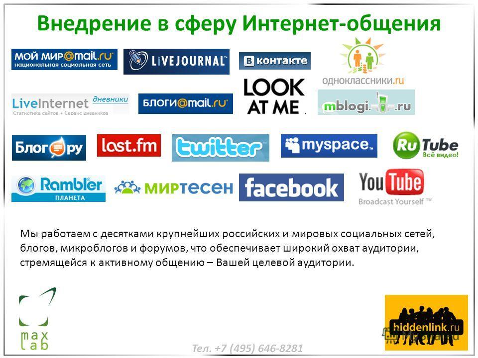 Внедрение в сферу Интернет-общения Мы работаем с десятками крупнейших российских и мировых социальных сетей, блогов, микроблогов и форумов, что обеспечивает широкий охват аудитории, стремящейся к активному общению – Вашей целевой аудитории. Тел. +7 (
