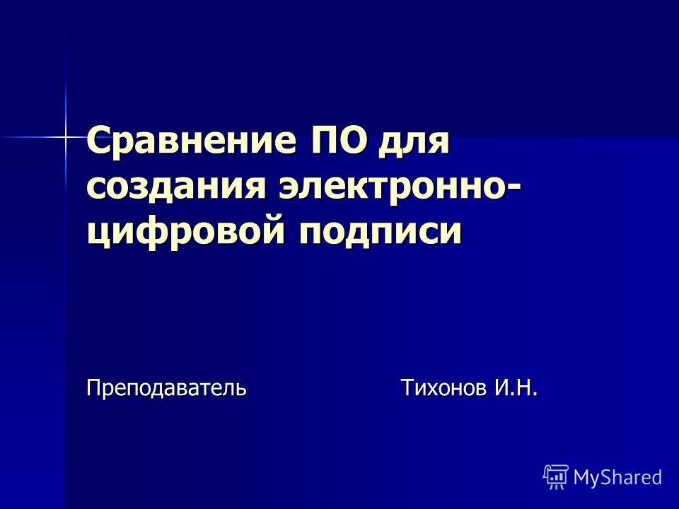 Сравнение ПО для создания электронно- цифровой подписи Преподаватель Тихонов И.Н.