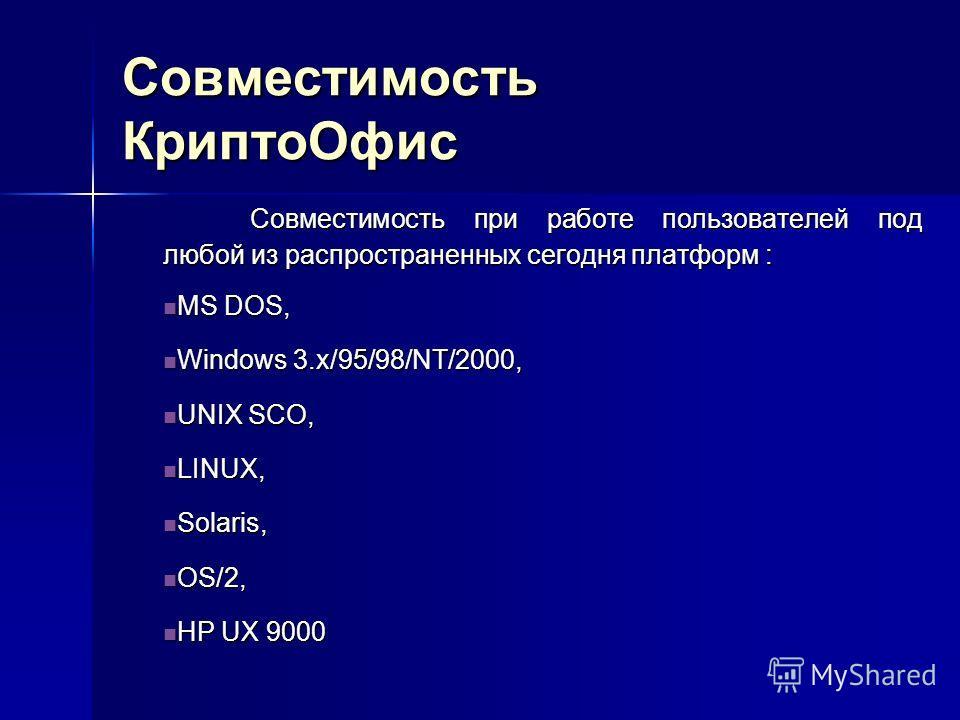 Совместимость КриптоОфис Совместимость при работе пользователей под любой из распространенных сегодня платформ : MS DOS, MS DOS, Windows 3.x/95/98/NT/2000, Windows 3.x/95/98/NT/2000, UNIX SCO, UNIX SCO, LINUX, LINUX, Solaris, Solaris, OS/2, OS/2, HP