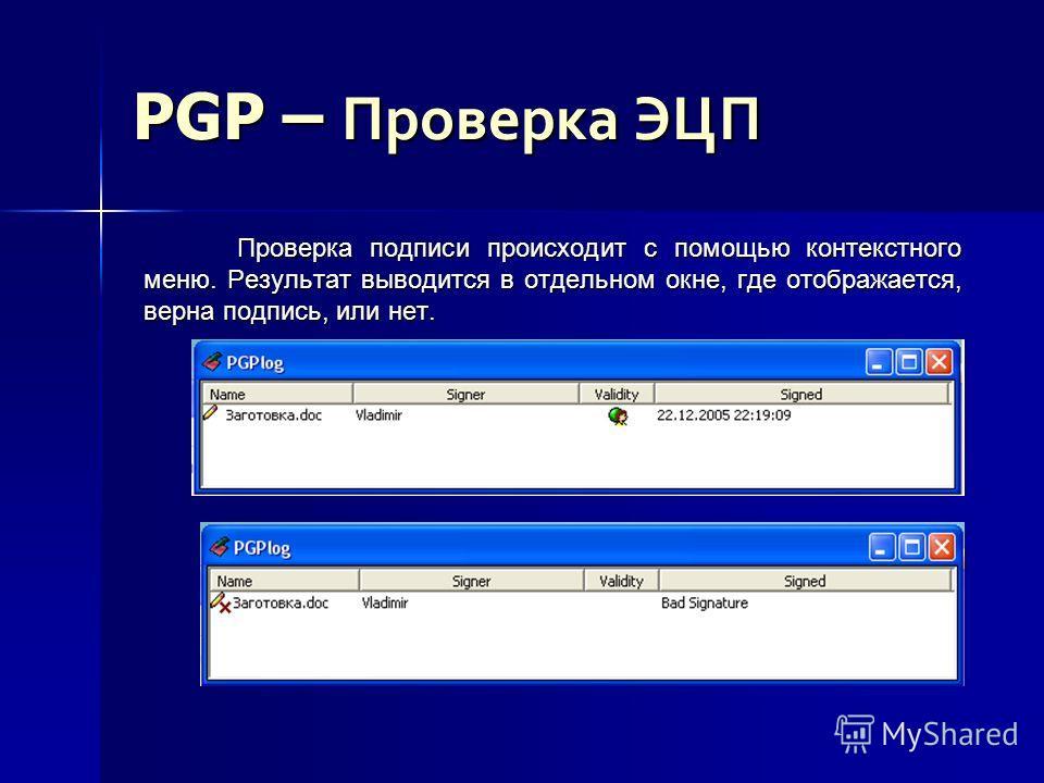 PGP – Проверка ЭЦП Проверка подписи происходит с помощью контекстного меню. Результат выводится в отдельном окне, где отображается, верна подпись, или нет.
