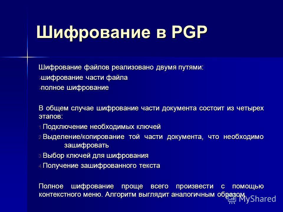 Шифрование в PGP Шифрование файлов реализовано двумя путями: шифрование части файла шифрование части файла полное шифрование полное шифрование В общем случае шифрование части документа состоит из четырех этапов: 1. Подключение необходимых ключей 2. В