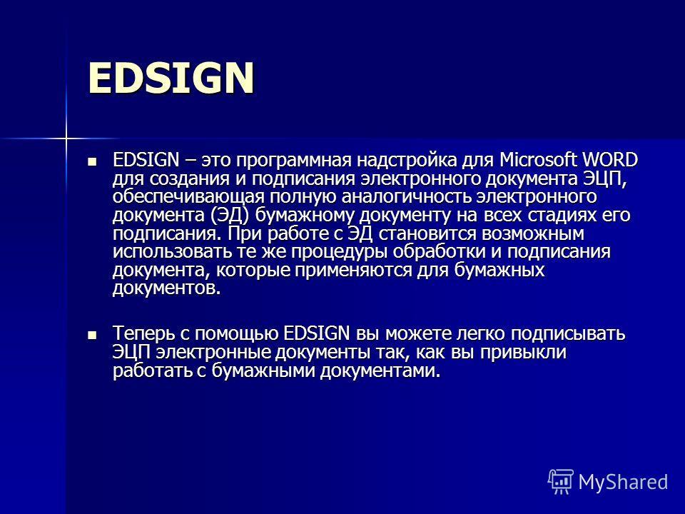 EDSIGN EDSIGN – это программная надстройка для Microsoft WORD для создания и подписания электронного документа ЭЦП, обеспечивающая полную аналогичность электронного документа (ЭД) бумажному документу на всех стадиях его подписания. При работе с ЭД ст