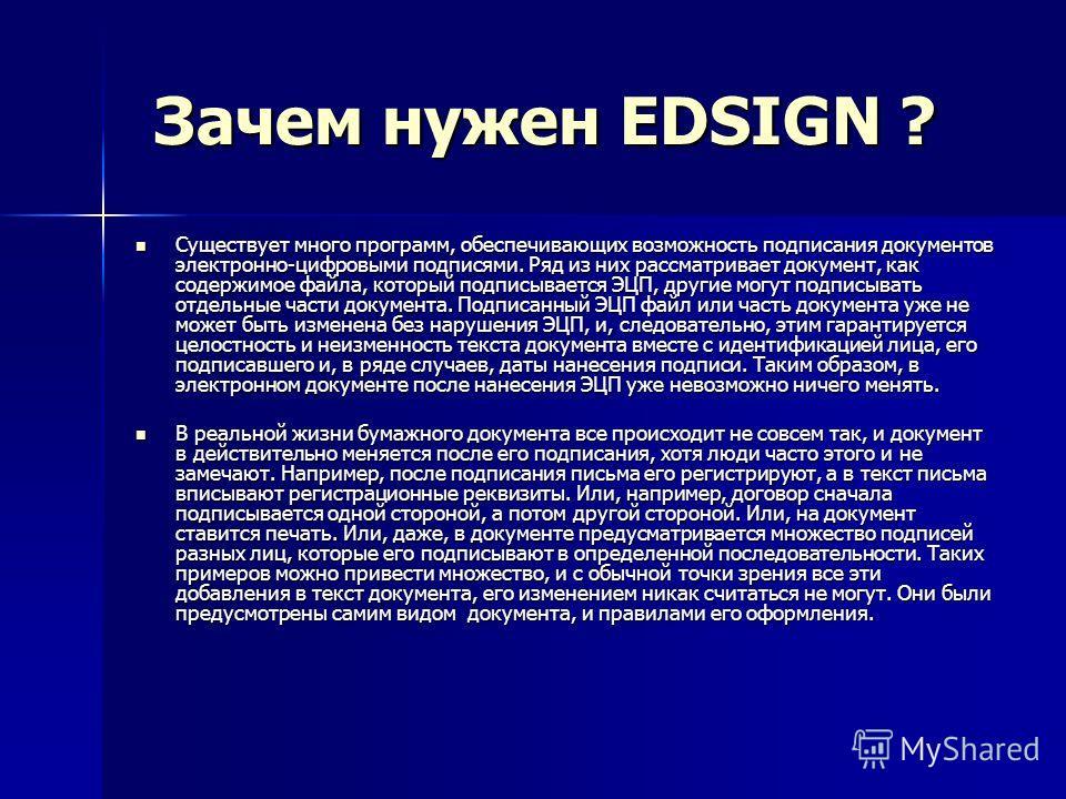 Зачем нужен EDSIGN ? Зачем нужен EDSIGN ? Существует много программ, обеспечивающих возможность подписания документов электронно-цифровыми подписями. Ряд из них рассматривает документ, как содержимое файла, который подписывается ЭЦП, другие могут под