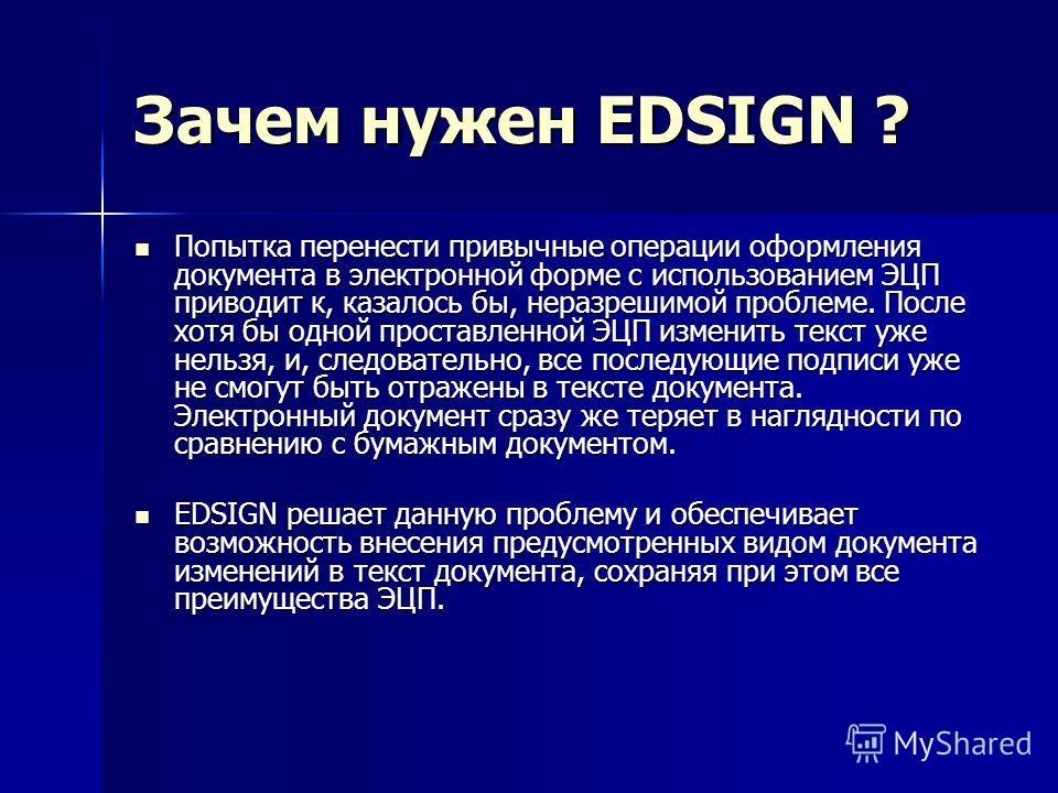 Зачем нужен EDSIGN ? Попытка перенести привычные операции оформления документа в электронной форме с использованием ЭЦП приводит к, казалось бы, неразрешимой проблеме. После хотя бы одной проставленной ЭЦП изменить текст уже нельзя, и, следовательно,