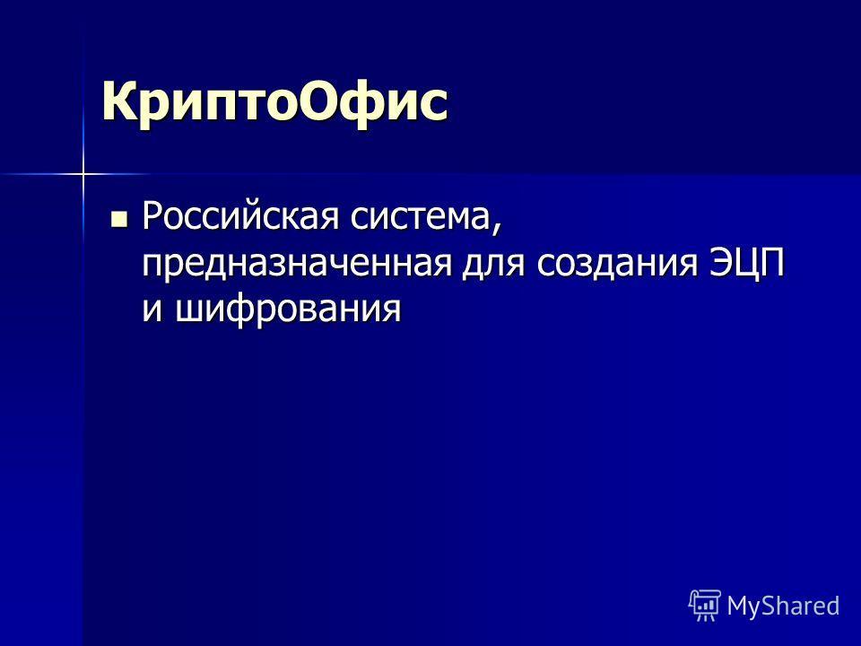 КриптоОфис Российская система, предназначенная для создания ЭЦП и шифрования Российская система, предназначенная для создания ЭЦП и шифрования