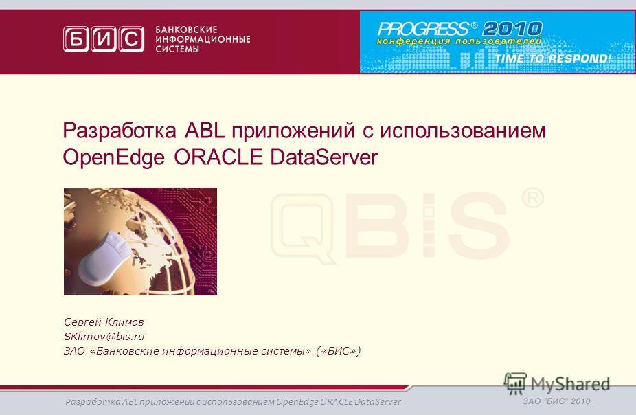 Разработка ABL приложений с использованием OpenEdge ORACLE DataServer Сергей Климов SKlimov@bis.ru ЗАО «Банковские информационные системы» («БИС») Разработка ABL приложений с использованием OpenEdge ORACLE DataServer