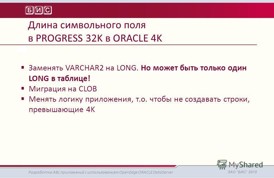 Длина символьного поля в PROGRESS 32K в ORACLE 4K Разработка ABL приложений с использованием OpenEdge ORACLE DataServer Заменять VARCHAR2 на LONG. Но может быть только один LONG в таблице! Миграция на CLOB Менять логику приложения, т.о. чтобы не созд