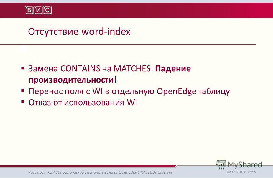 Отсутствие word-index Разработка ABL приложений с использованием OpenEdge ORACLE DataServer Замена CONTAINS на MATCHES. Падение производительности! Перенос поля с WI в отдельную OpenEdge таблицу Отказ от использования WI