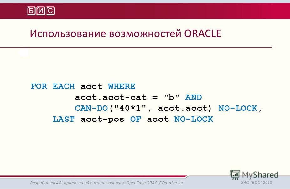 Использование возможностей ORACLE Разработка ABL приложений с использованием OpenEdge ORACLE DataServer FOR EACH acct WHERE acct.acct-cat = b AND CAN-DO(40*1, acct.acct) NO-LOCK, LAST acct-pos OF acct NO-LOCK