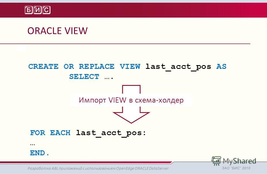 ORACLE VIEW Разработка ABL приложений с использованием OpenEdge ORACLE DataServer CREATE OR REPLACE VIEW last_acct_pos AS SELECT …. FOR EACH last_acct_pos: … END. Импорт VIEW в схема-холдер