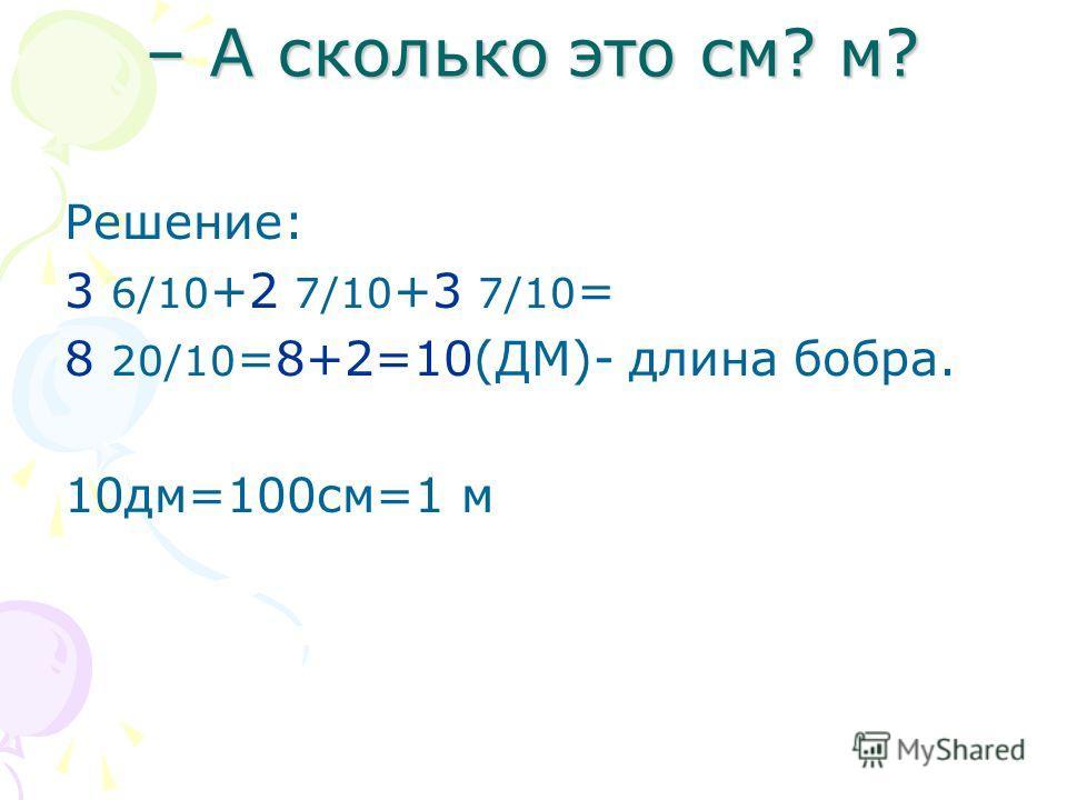 – А сколько это см? м? Решение: 3 6/10 +2 7/10 +3 7/10 = 8 20/10 =8+2=10(ДМ)- длина бобра. 10дм=100см=1 м