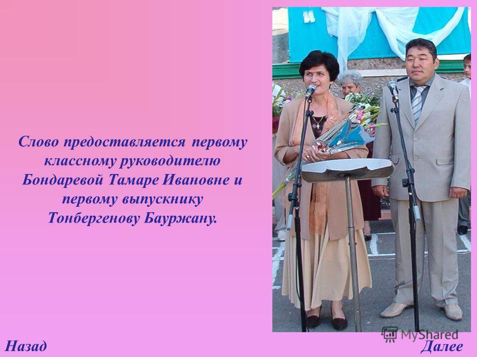 НазадДалее Слово предоставляется первому классному руководителю Бондаревой Тамаре Ивановне и первому выпускнику Тонбергенову Бауржану.