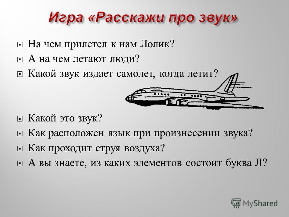 На чем прилетел к нам Лолик ? А на чем летают люди ? Какой звук издает самолет, когда летит ? Какой это звук ? Как расположен язык при произнесении звука ? Как проходит струя воздуха ? А вы знаете, из каких элементов состоит буква Л ?