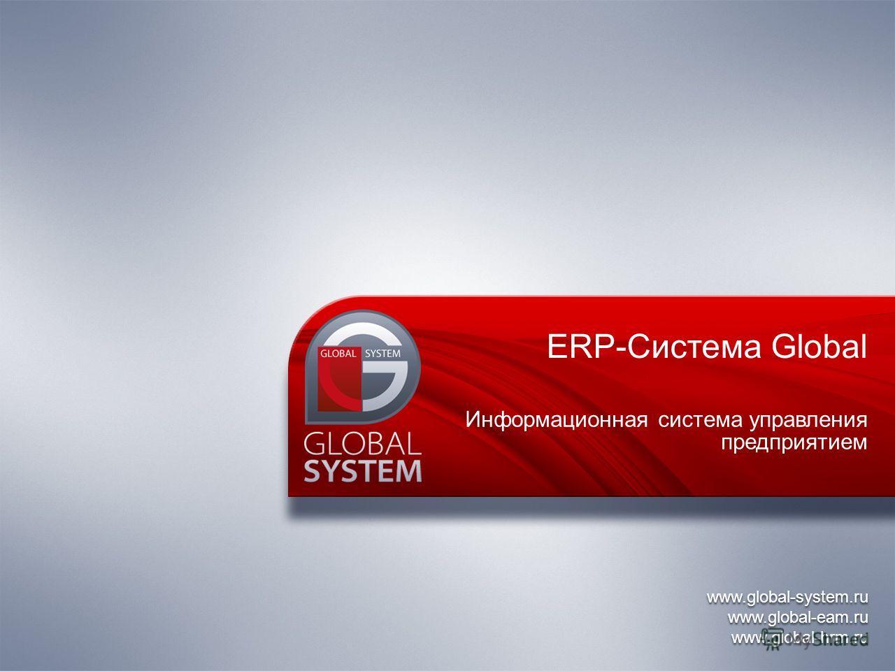 www.global-system.ru www.global-eam.ru www.global-hrm.ru www.global-system.ru www.global-eam.ru www.global-hrm.ru ERP-Система Global Информационная система управления предприятием