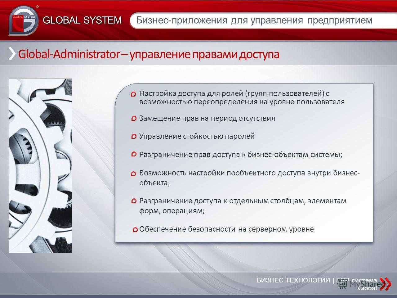 БИЗНЕС ТЕХНОЛОГИИ | ERP система Global Global-Administrator – управление правами доступа Бизнес-приложения для управления предприятием GLOBAL SYSTEM Настройка доступа для ролей (групп пользователей) с возможностью переопределения на уровне пользовате