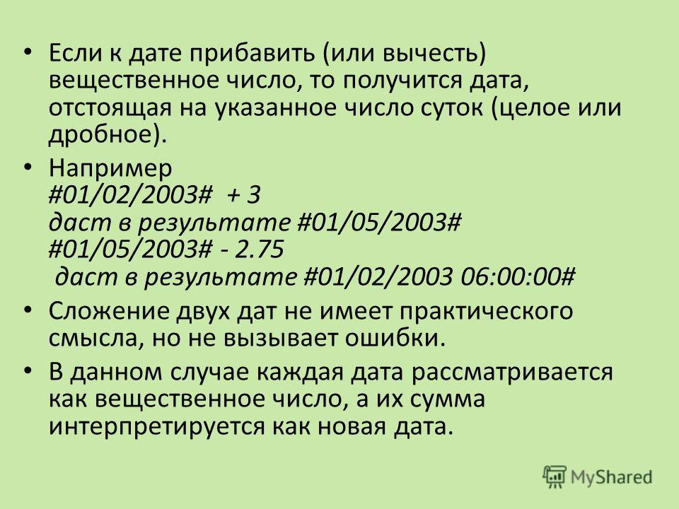 Если к дате прибавить (или вычесть) вещественное число, то получится дата, отстоящая на указанное число суток (целое или дробное). Например #01/02/2003# + 3 даст в результате #01/05/2003# #01/05/2003# - 2.75 даст в результате #01/02/2003 06:00:00# Сл