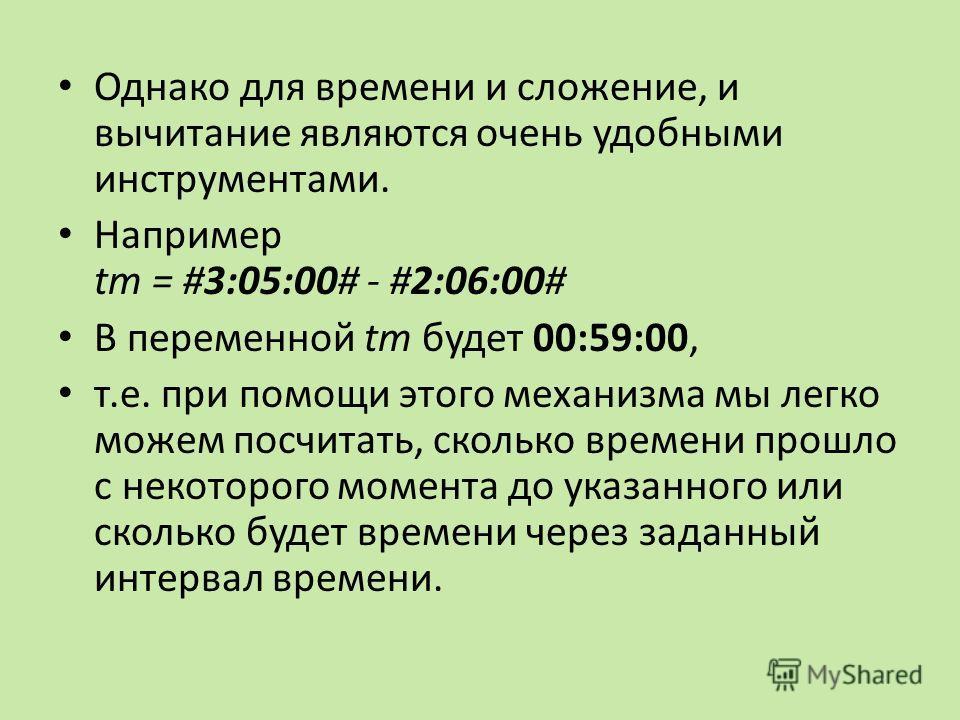 Однако для времени и сложение, и вычитание являются очень удобными инструментами. Например tm = #3:05:00# - #2:06:00# В переменной tm будет 00:59:00, т.е. при помощи этого механизма мы легко можем посчитать, сколько времени прошло с некоторого момент