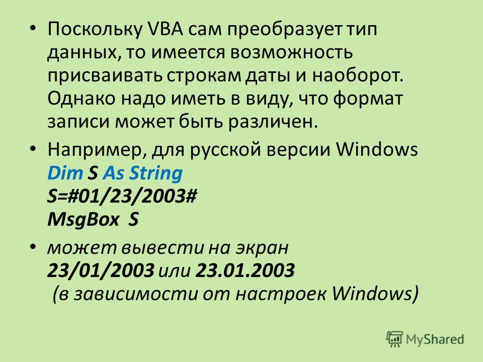 Поскольку VBA сам преобразует тип данных, то имеется возможность присваивать строкам даты и наоборот. Однако надо иметь в виду, что формат записи может быть различен. Например, для русской версии Windows Dim S As String S=#01/23/2003# MsgBox S может