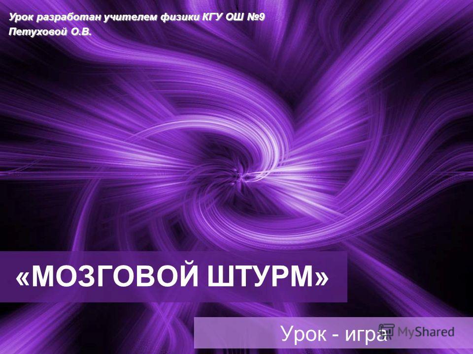 «МОЗГОВОЙ ШТУРМ» Урок - игра Урок разработан учителем физики КГУ ОШ 9 Петуховой О.В.