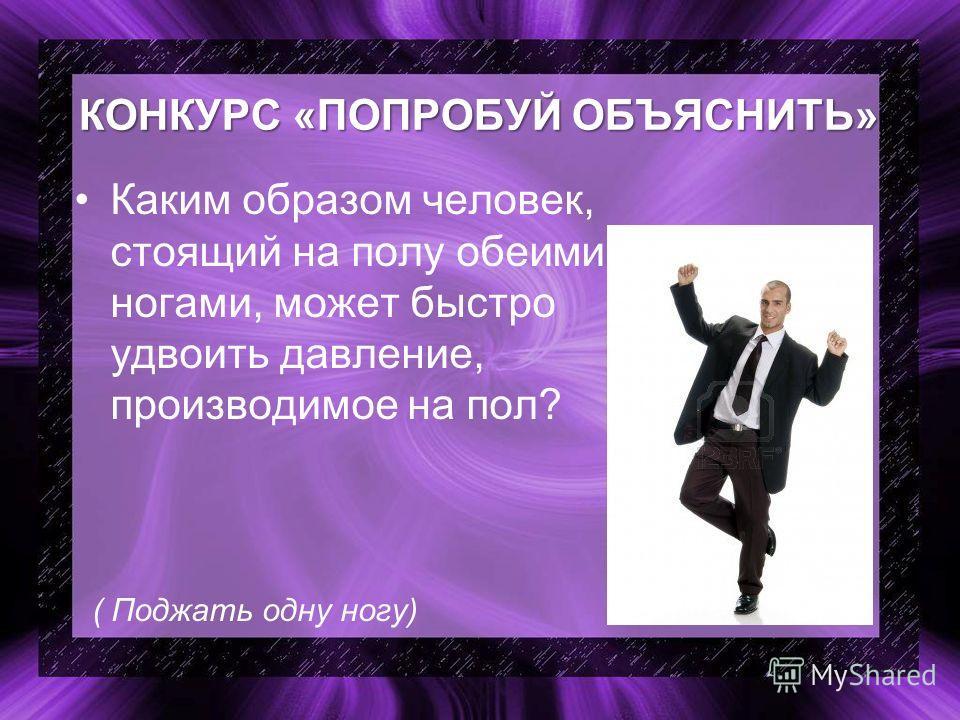 КОНКУРС «ПОПРОБУЙ ОБЪЯСНИТЬ» Каким образом человек, стоящий на полу обеими ногами, может быстро удвоить давление, производимое на пол? ( Поджать одну ногу)