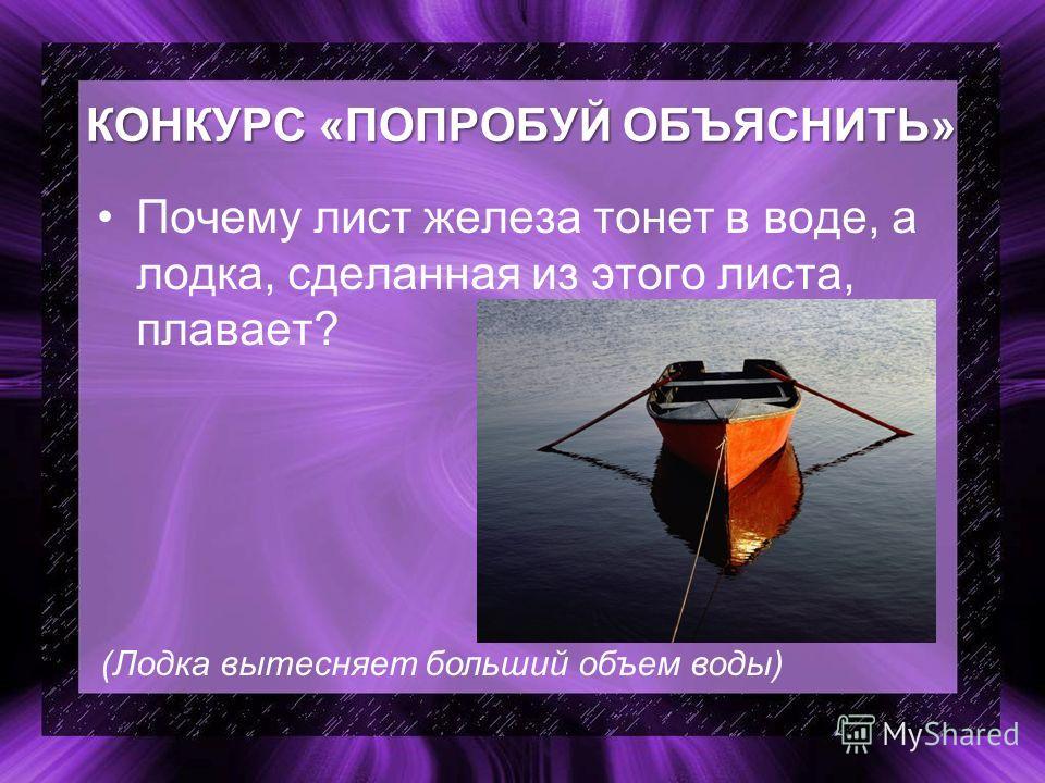 КОНКУРС «ПОПРОБУЙ ОБЪЯСНИТЬ» Почему лист железа тонет в воде, а лодка, сделанная из этого листа, плавает? (Лодка вытесняет больший объем воды)