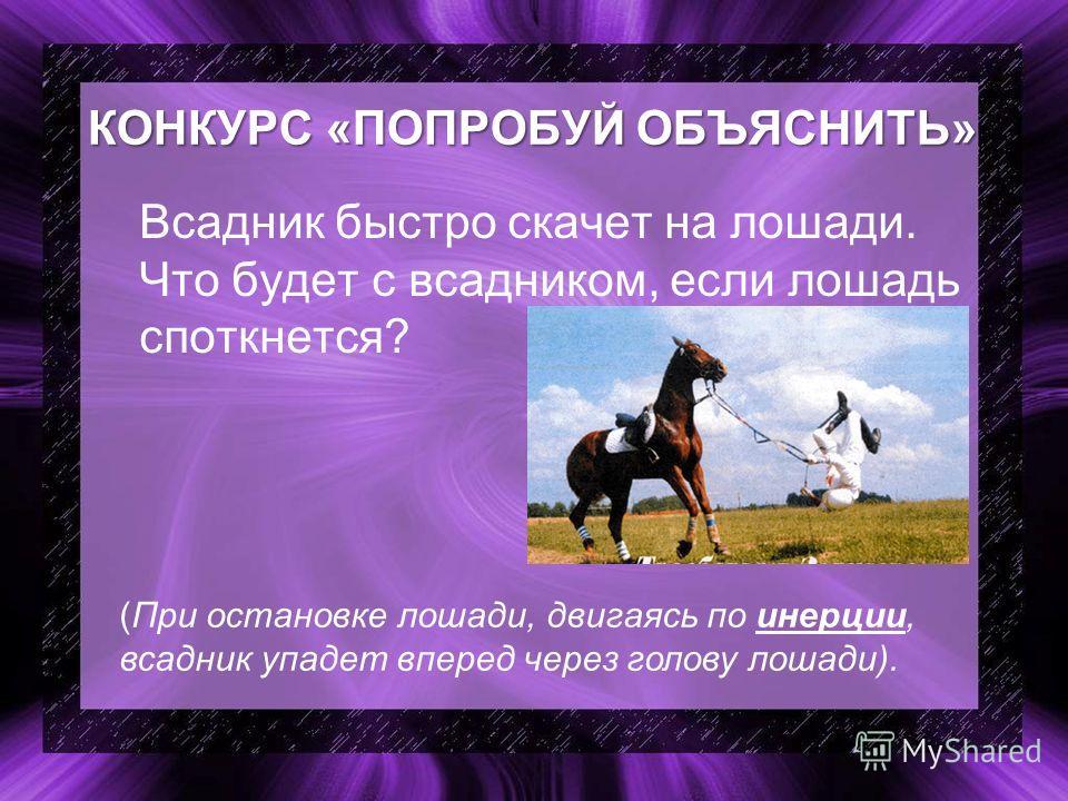 КОНКУРС «ПОПРОБУЙ ОБЪЯСНИТЬ» Всадник быстро скачет на лошади. Что будет с всадником, если лошадь споткнется? (При остановке лошади, двигаясь по инерции, всадник упадет вперед через голову лошади).