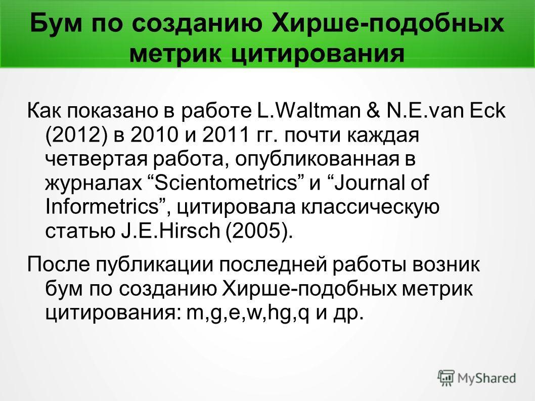 Бум по созданию Хирше-подобных метрик цитирования Как показано в работе L.Waltman & N.E.van Eck (2012) в 2010 и 2011 гг. почти каждая четвертая работа, опубликованная в журналах Scientometrics и Journal of Informetrics, цитировала классическую статью