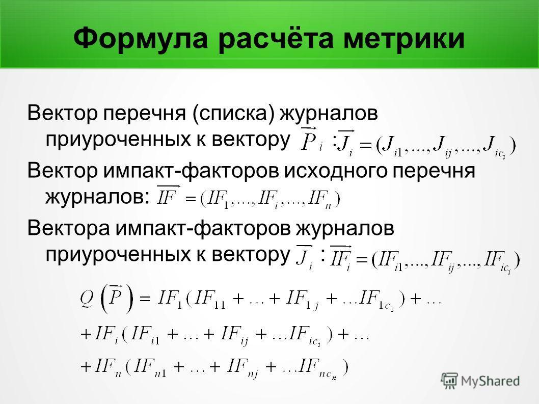 Формула расчёта метрики Вектор перечня (списка) журналов приуроченных к вектору : Вектор импакт-факторов исходного перечня журналов: Вектора импакт-факторов журналов приуроченных к вектору :