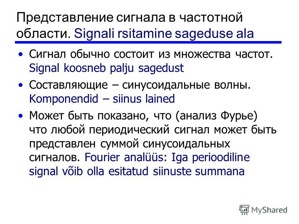 Представление сигнала в частотной области. Signali rsitamine sageduse ala Сигнал обычно состоит из множества частот. Signal koosneb palju sagedust Составляющие – синусоидальные волны. Komponendid – siinus lained Может быть показано, что (анализ Фурье
