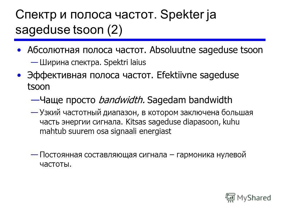 Спектр и полоса частот. Spekter ja sageduse tsoon (2) Абсолютная полоса частот. Absoluutne sageduse tsoon Ширина спектра. Spektri laius Эффективная полоса частот. Efektiivne sageduse tsoon Чаще просто bandwidth. Sagedam bandwidth Узкий частотный диап