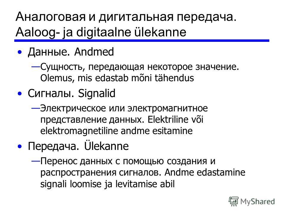 Аналоговая и дигитальная передача. Aaloog- ja digitaalne ülekanne Данные. Andmed Сущность, передающая некоторое значение. Olemus, mis edastab mõni tähendus Сигналы. Signalid Электрическое или электромагнитное представление данных. Elektriline või ele
