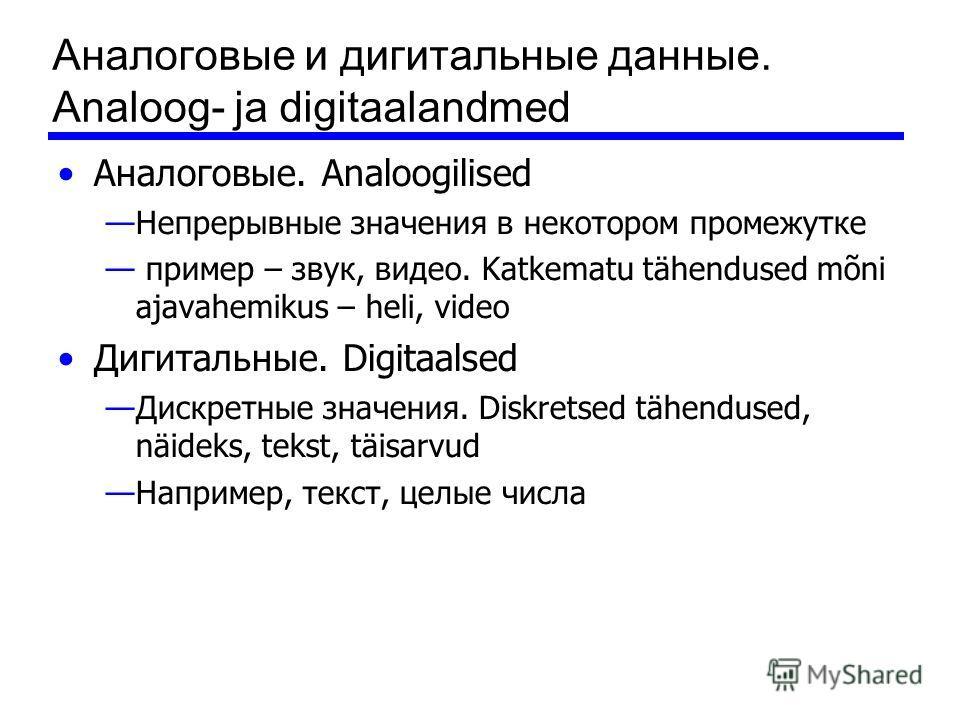 Аналоговые и дигитальные данные. Analoog- ja digitaalandmed Аналоговые. Analoogilised Непрерывные значения в некотором промежутке пример – звук, видео. Katkematu tähendused mõni ajavahemikus – heli, video Дигитальные. Digitaalsed Дискретные значения.