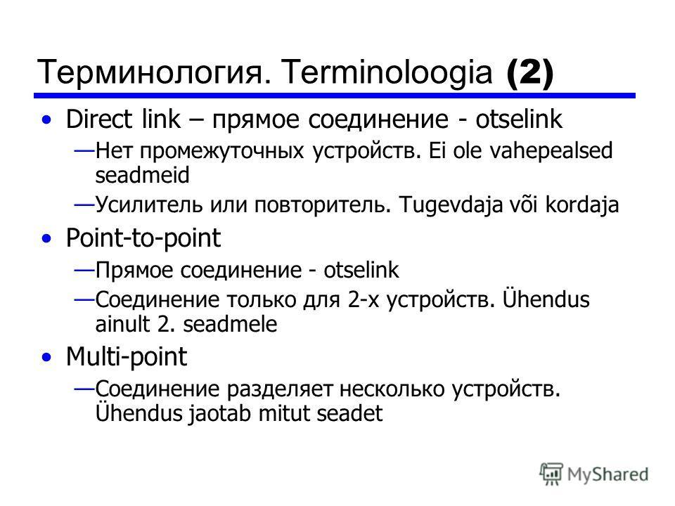 Терминология. Terminoloogia (2) Direct link – прямое соединение - otselink Нет промежуточных устройств. Ei ole vahepealsed seadmeid Усилитель или повторитель. Tugevdaja või kordaja Point-to-point Прямое соединение - otselink Соединение только для 2-х