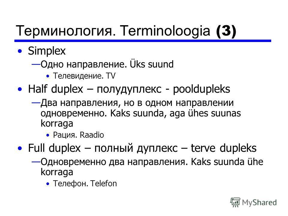 Терминология. Terminoloogia (3) Simplex Одно направление. Üks suund Телевидение. TV Half duplex – полудуплекс - pooldupleks Два направления, но в одном направлении одновременно. Kaks suunda, aga ühes suunas korraga Рация. Raadio Full duplex – полный