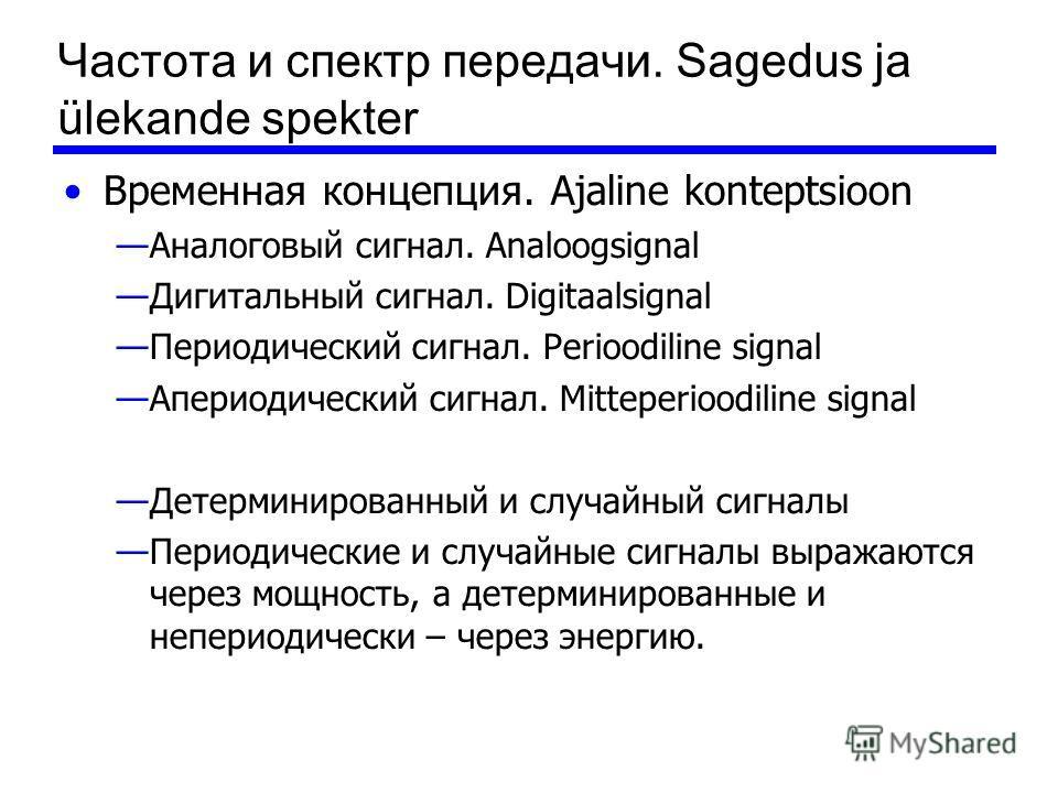 Частота и спектр передачи. Sagedus ja ülekande spekter Временная концепция. Ajaline konteptsioon Аналоговый сигнал. Analoogsignal Дигитальный сигнал. Digitaalsignal Периодический сигнал. Perioodiline signal Апериодический сигнал. Mitteperioodiline si