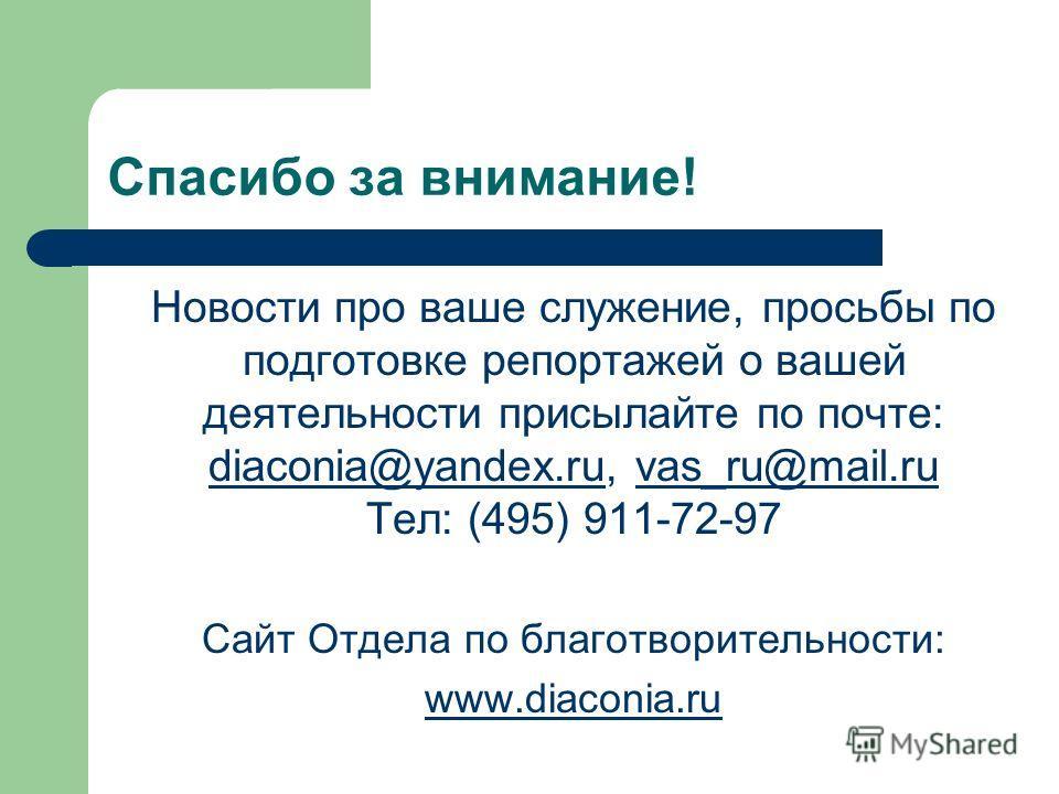 Спасибо за внимание! Новости про ваше служение, просьбы по подготовке репортажей о вашей деятельности присылайте по почте: diaconia@yandex.ru, vas_ru@mail.ru diaconia@yandex.ru Тел: (495) 911-72-97 Сайт Отдела по благотворительности: www.diaconia.ru