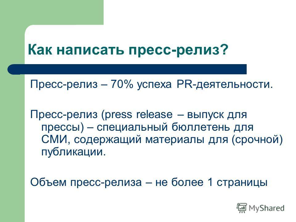 Как написать пресс-релиз? Пресс-релиз – 70% успеха PR-деятельности. Пресс-релиз (press release – выпуск для прессы) – специальный бюллетень для СМИ, содержащий материалы для (срочной) публикации. Объем пресс-релиза – не более 1 страницы