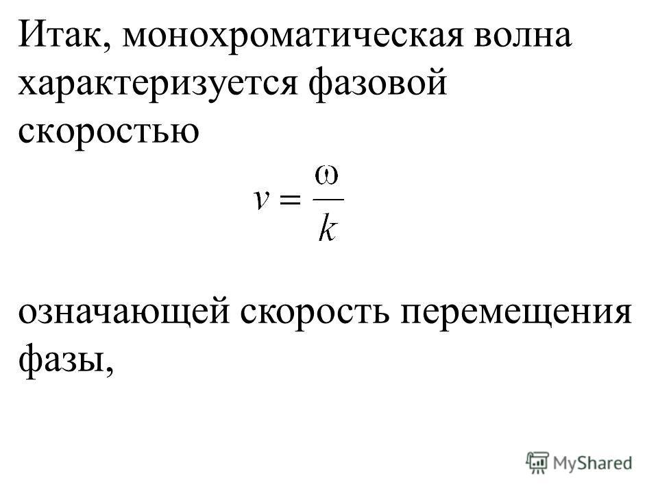 Итак, монохроматическая волна характеризуется фазовой скоростью означающей скорость перемещения фазы,